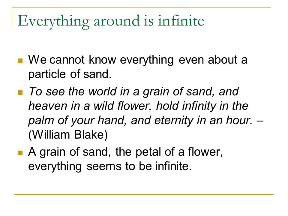 Everything around is infinite We cannot know everything even about a particle of sand. To see the world in a grain of sand, and heaven in a wild flowe