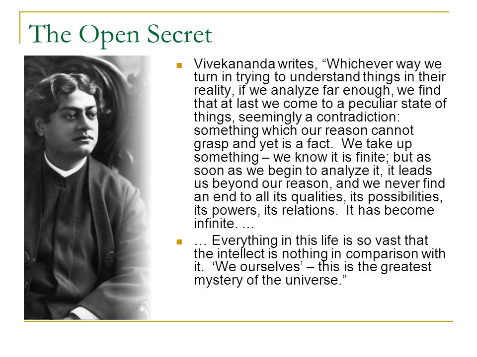 "The Open Secret Vivekananda writes, ""Whichever way we turn in trying to understand things in their reality, if we analyze far enough, we find that at"
