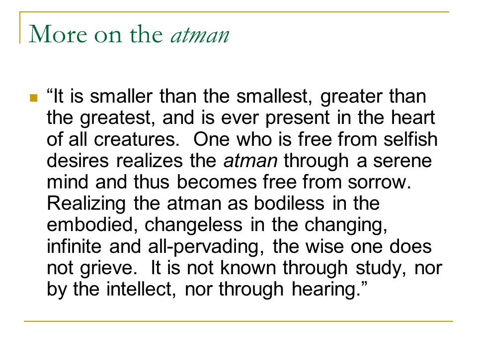 "More on the atman ""It is smaller than the smallest, greater than the greatest, and is ever present in the heart of all creatures. One who is free from"