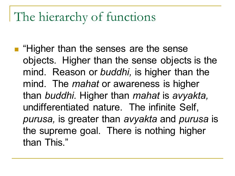 "The hierarchy of functions ""Higher than the senses are the sense objects. Higher than the sense objects is the mind. Reason or buddhi, is higher than"
