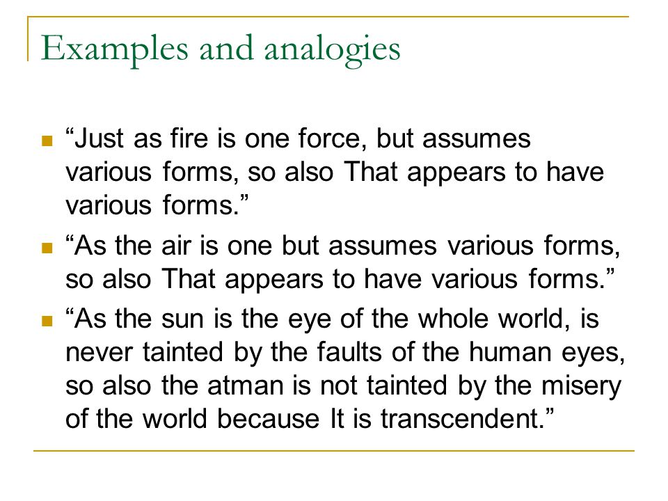 "Examples and analogies ""Just as fire is one force, but assumes various forms, so also That appears to have various forms."" ""As the air is one but assu"