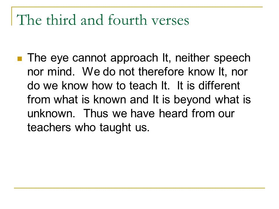 The third and fourth verses The eye cannot approach It, neither speech nor mind. We do not therefore know It, nor do we know how to teach It. It is di