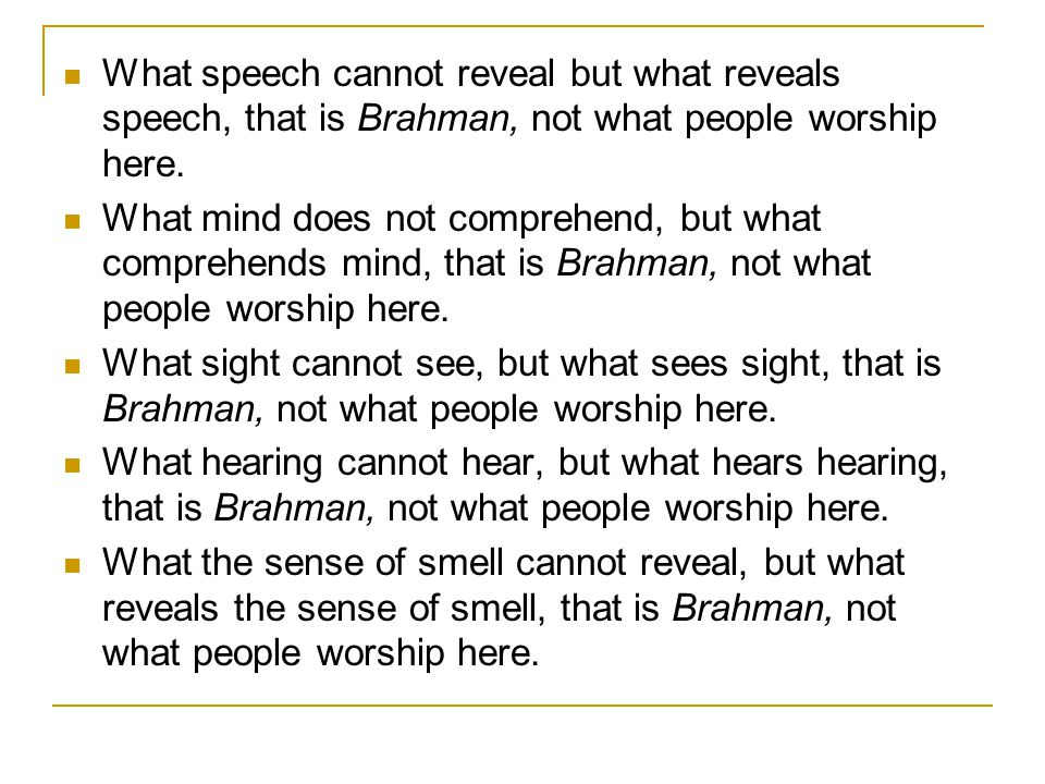What speech cannot reveal but what reveals speech, that is Brahman, not what people worship here. What mind does not comprehend, but what comprehends