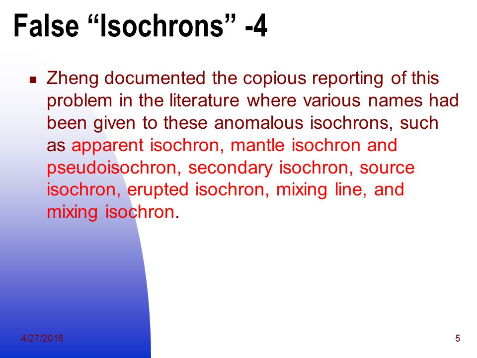 4/27/20155 False Isochrons -4 Zheng documented the copious reporting of this problem in the literature where various names had been given to these anomalous isochrons, such as apparent isochron, mantle isochron and pseudoisochron, secondary isochron, source isochron, erupted isochron, mixing line, and mixing isochron.