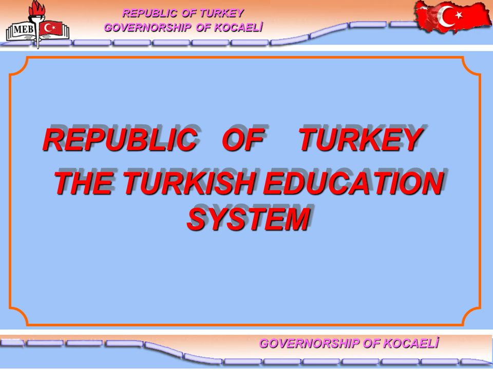 THE TURKISH EDUCATION SYSTEM REPUBLIC OF TURKEY GOVERNORSHIP OF KOCAELİ REPUBLIC OF TURKEY REPUBLIC OF TURKEY