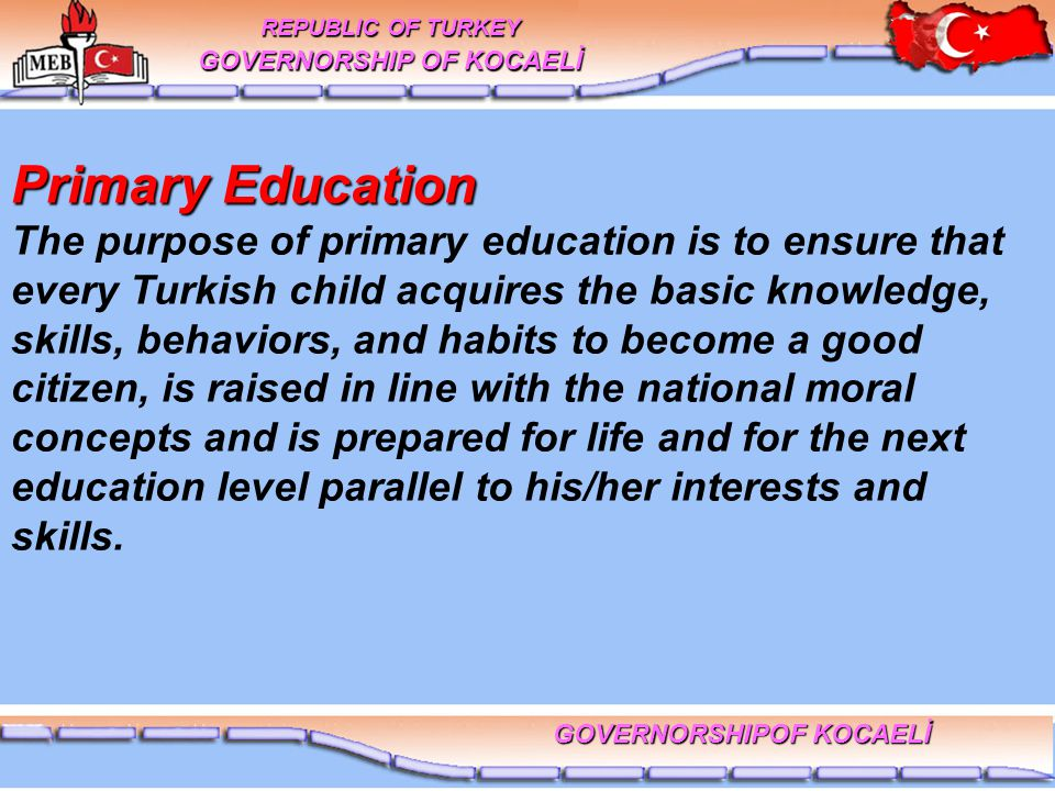Primary Education Primary Education The purpose of primary education is to ensure that every Turkish child acquires the basic knowledge, skills, behaviors, and habits to become a good citizen, is raised in line with the national moral concepts and is prepared for life and for the next education level parallel to his/her interests and skills.