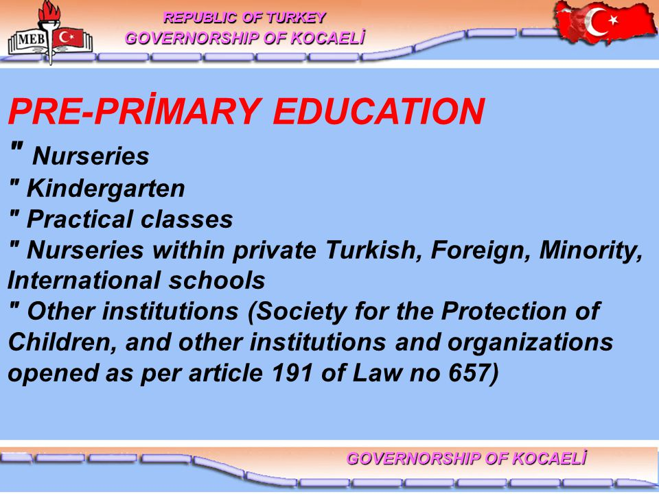 PRE-PRİMARY EDUCATION Nurseries Kindergarten Practical classes Nurseries within private Turkish, Foreign, Minority, International schools Other institutions (Society for the Protection of Children, and other institutions and organizations opened as per article 191 of Law no 657) REPUBLIC OF TURKEY GOVERNORSHIP OF KOCAELİ REPUBLIC OF TURKEY GOVERNORSHIP OF KOCAELİ