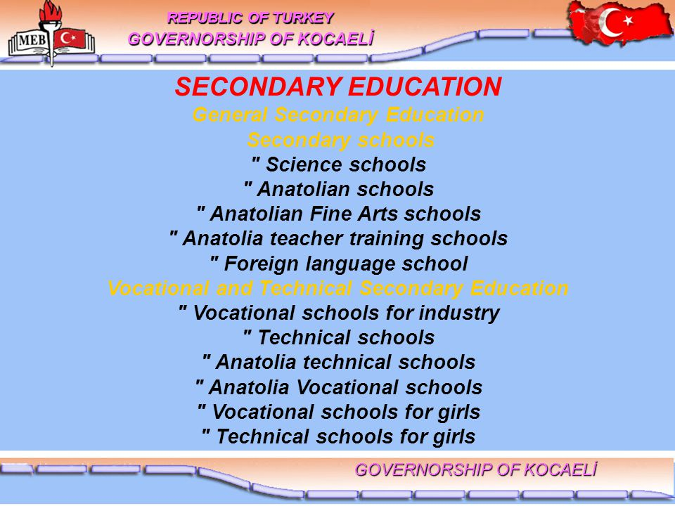SECONDARY EDUCATION General Secondary Education Secondary schools Science schools Anatolian schools Anatolian Fine Arts schools Anatolia teacher training schools Foreign language school Vocational and Technical Secondary Education Vocational schools for industry Technical schools Anatolia technical schools Anatolia Vocational schools Vocational schools for girls Technical schools for girls REPUBLIC OF TURKEY GOVERNORSHIP OF KOCAELİ REPUBLIC OF TURKEY GOVERNORSHIP OF KOCAELİ