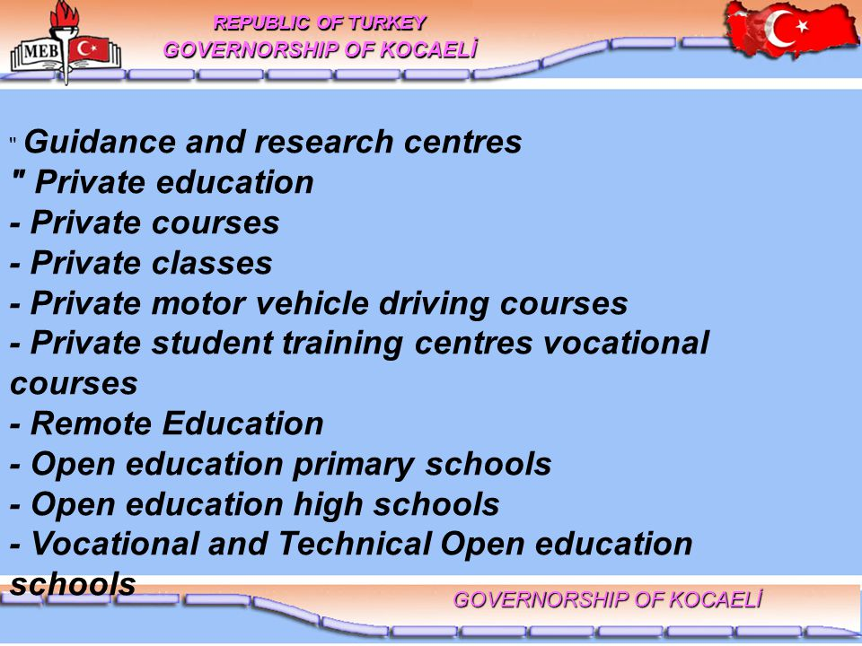 Guidance and research centres Private education - Private courses - Private classes - Private motor vehicle driving courses - Private student training centres vocational courses - Remote Education - Open education primary schools - Open education high schools - Vocational and Technical Open education schools REPUBLIC OF TURKEY GOVERNORSHIP OF KOCAELİ REPUBLIC OF TURKEY GOVERNORSHIP OF KOCAELİ
