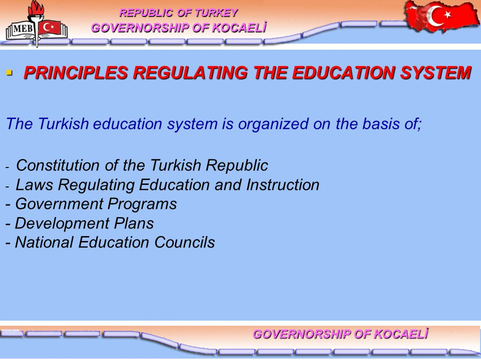  PRINCIPLES REGULATING THE EDUCATION SYSTEM The Turkish education system is organized on the basis of; - Constitution of the Turkish Republic - Laws Regulating Education and Instruction - Government Programs - Development Plans - National Education Councils REPUBLIC OF TURKEY GOVERNORSHIP OF KOCAELİ