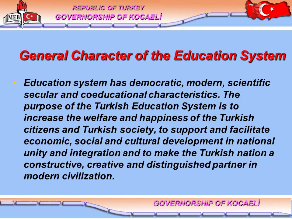 General Character of the Education System General Character of the Education System   Education system has democratic, modern, scientific secular and coeducational characteristics.