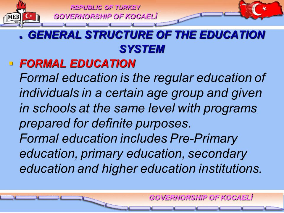 GENERAL STRUCTURE OF THE EDUCATION SYSTEM  FORMAL EDUCATION  FORMAL EDUCATION Formal education is the regular education of individuals in a certain age group and given in schools at the same level with programs prepared for definite purposes.