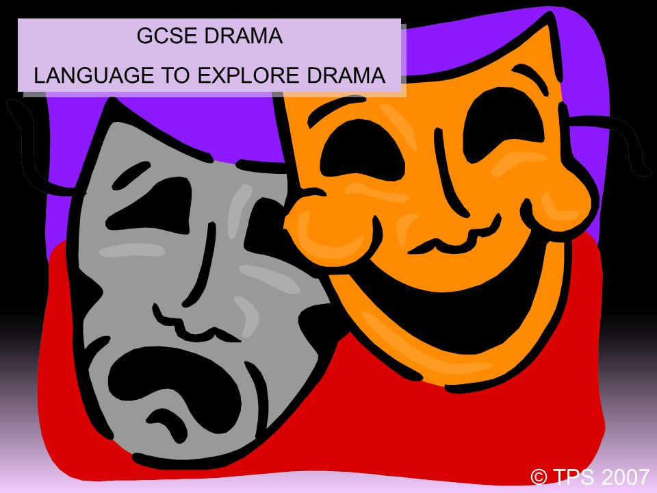 1 GCSE DRAMA LANGUAGE TO EXPLORE DRAMA GCSE DRAMA LANGUAGE TO EXPLORE DRAMA © TPS 2007