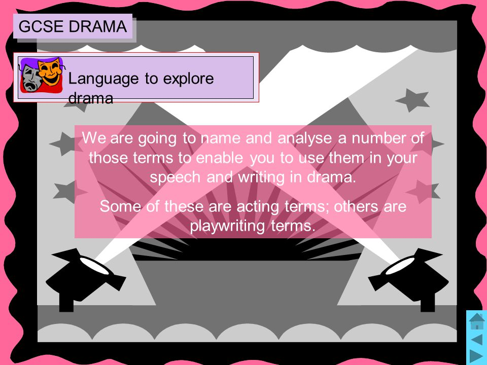 6 We are going to name and analyse a number of those terms to enable you to use them in your speech and writing in drama.