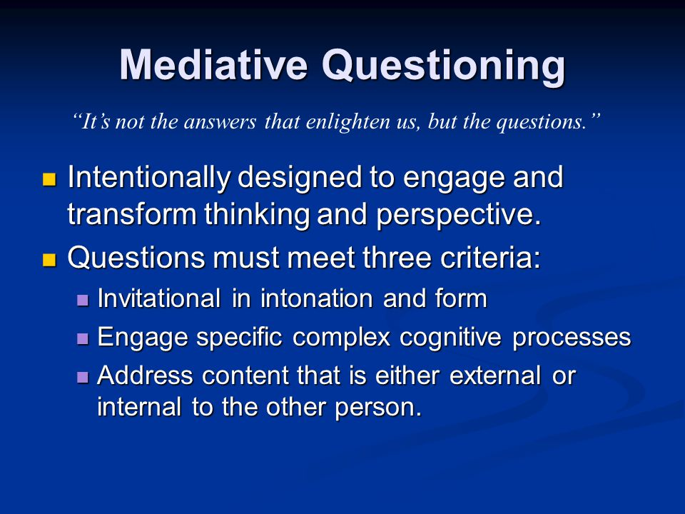 Mediative Questioning Intentionally designed to engage and transform thinking and perspective. Intentionally designed to engage and transform thinking