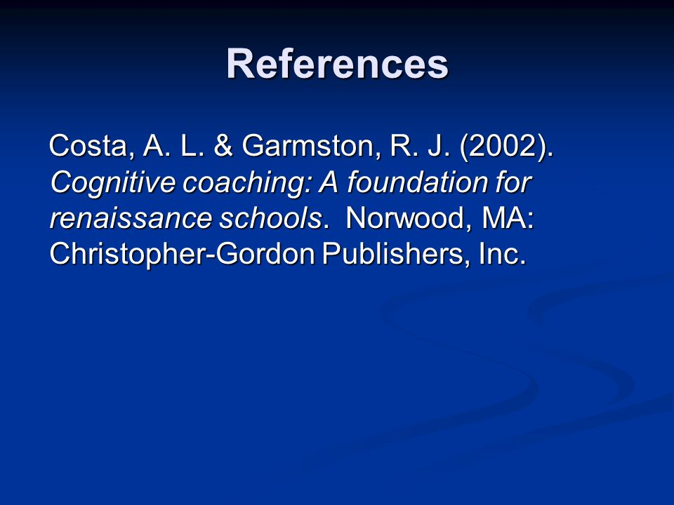 References Costa, A. L. & Garmston, R. J. (2002). Cognitive coaching: A foundation for renaissance schools. Norwood, MA: Christopher-Gordon Publishers