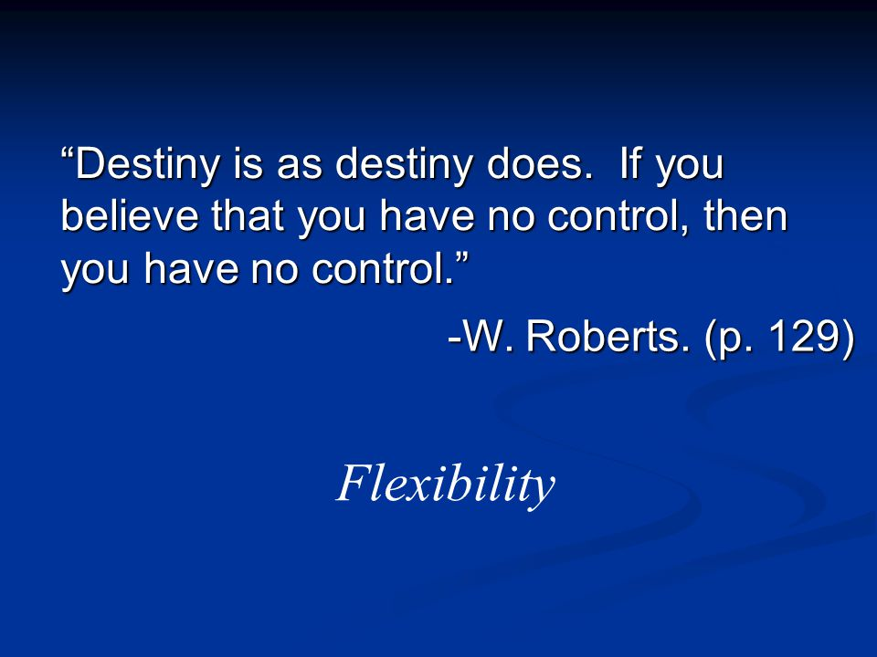 """Destiny is as destiny does. If you believe that you have no control, then you have no control."" -W. Roberts. (p. 129) Flexibility"