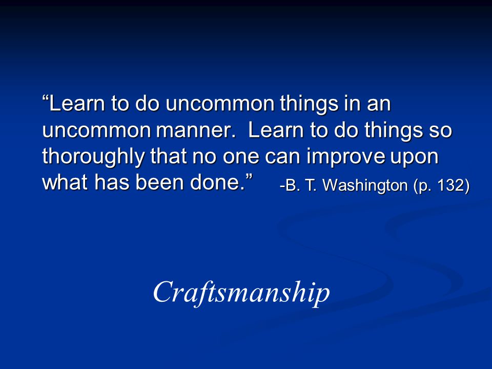 """Learn to do uncommon things in an uncommon manner. Learn to do things so thoroughly that no one can improve upon what has been done."" -B. T. Washingt"