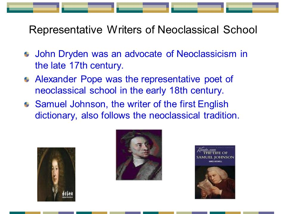 Representative Writers of Neoclassical School John Dryden was an advocate of Neoclassicism in the late 17th century.
