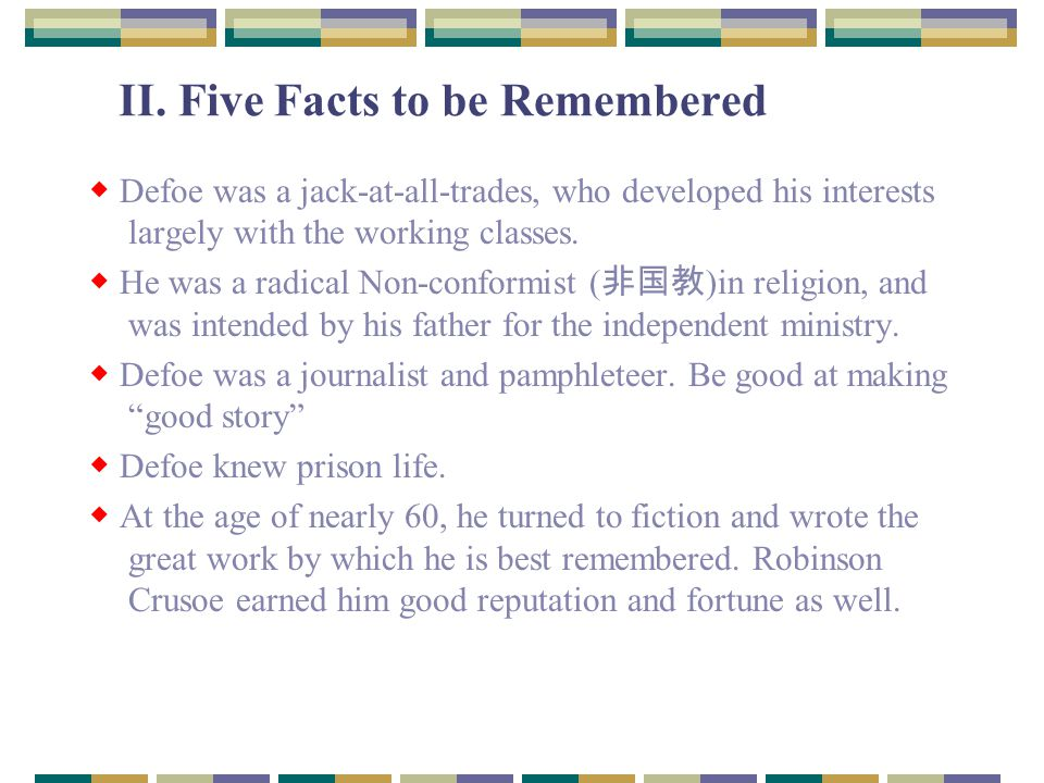 II. Five Facts to be Remembered ◆ Defoe was a jack-at-all-trades, who developed his interests largely with the working classes. ◆ He was a radical Non