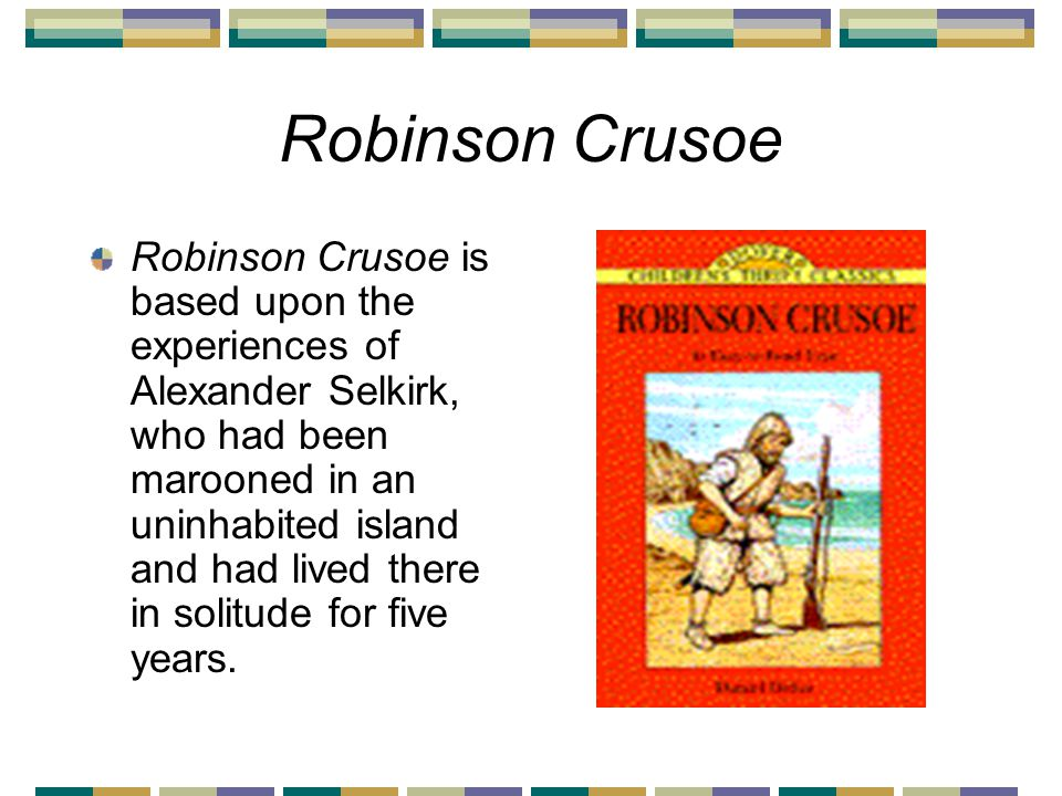 Robinson Crusoe Robinson Crusoe is based upon the experiences of Alexander Selkirk, who had been marooned in an uninhabited island and had lived there in solitude for five years.