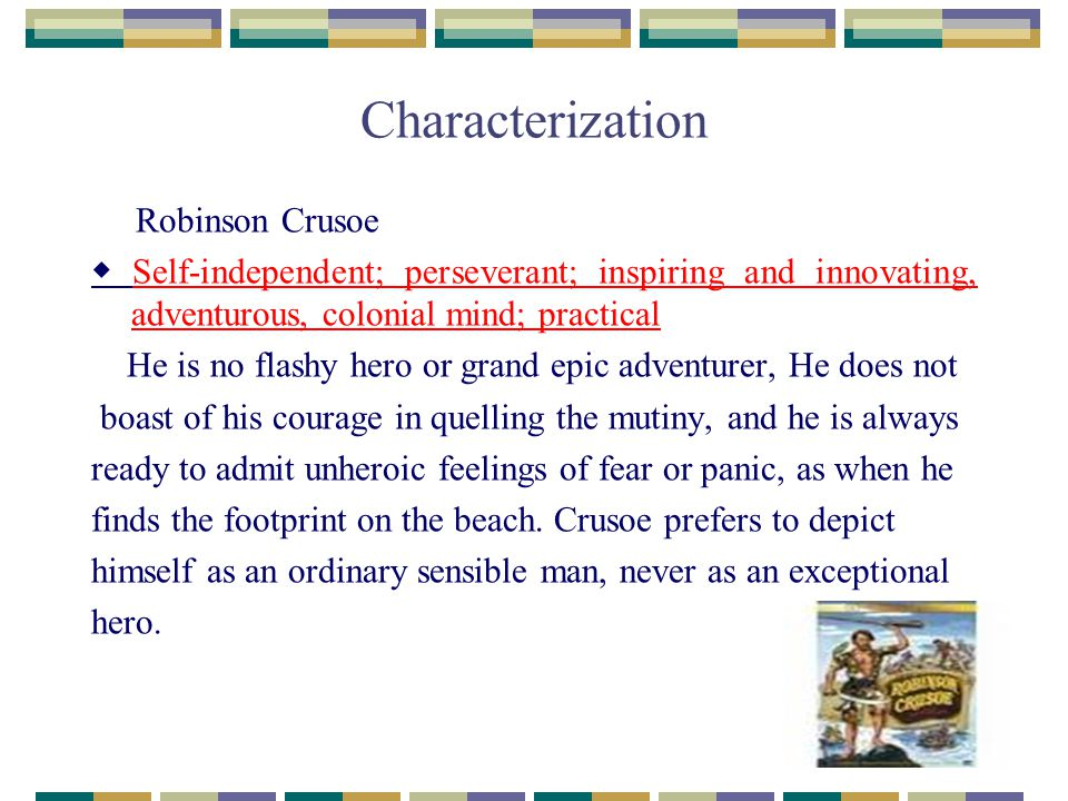 Characterization Robinson Crusoe ◆ Self-independent; perseverant; inspiring and innovating, adventurous, colonial mind; practical He is no flashy hero or grand epic adventurer, He does not boast of his courage in quelling the mutiny, and he is always ready to admit unheroic feelings of fear or panic, as when he finds the footprint on the beach.