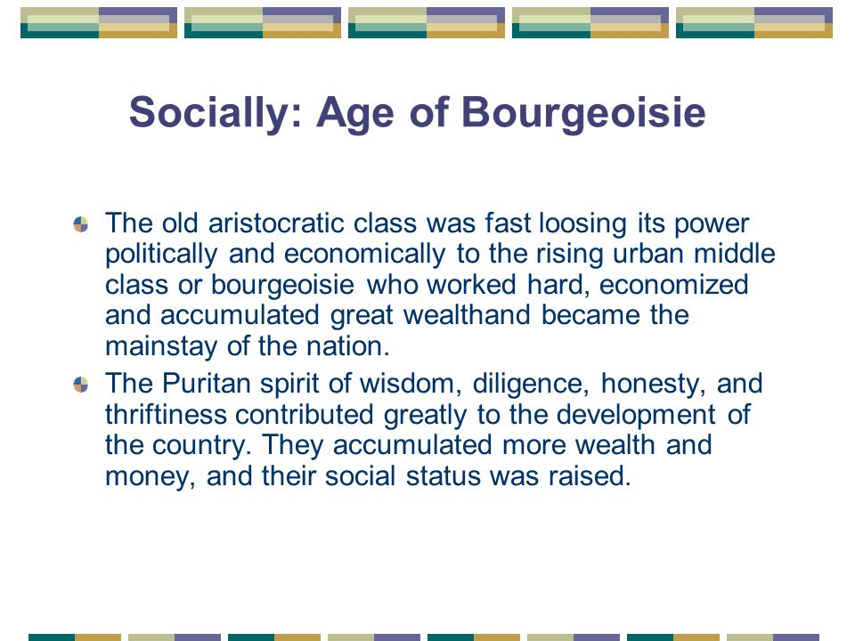 Socially: Age of Bourgeoisie The old aristocratic class was fast loosing its power politically and economically to the rising urban middle class or bourgeoisie who worked hard, economized and accumulated great wealthand became the mainstay of the nation.