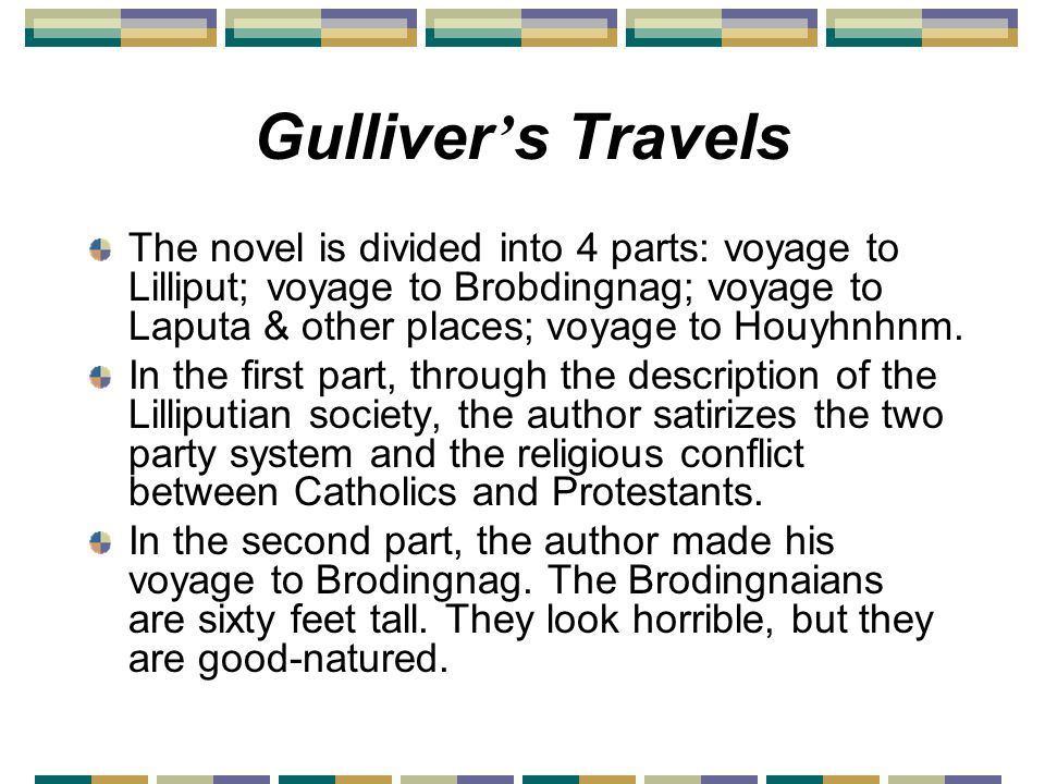Gulliver ' s Travels The novel is divided into 4 parts: voyage to Lilliput; voyage to Brobdingnag; voyage to Laputa & other places; voyage to Houyhnhnm.