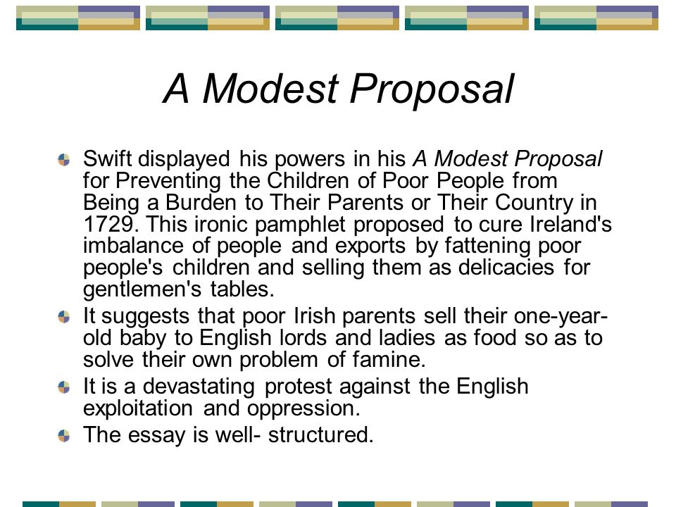 A Modest Proposal Swift displayed his powers in his A Modest Proposal for Preventing the Children of Poor People from Being a Burden to Their Parents or Their Country in 1729.