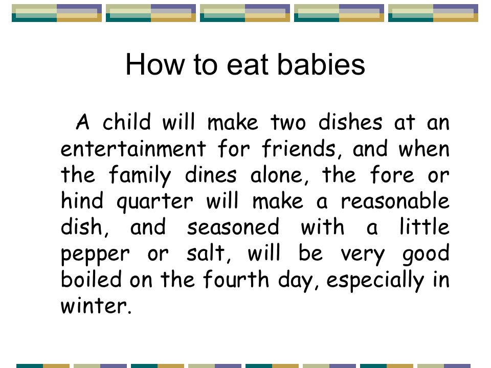 How to eat babies A child will make two dishes at an entertainment for friends, and when the family dines alone, the fore or hind quarter will make a reasonable dish, and seasoned with a little pepper or salt, will be very good boiled on the fourth day, especially in winter.