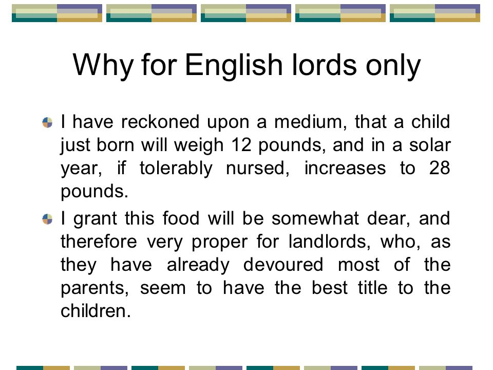 Why for English lords only I have reckoned upon a medium, that a child just born will weigh 12 pounds, and in a solar year, if tolerably nursed, increases to 28 pounds.