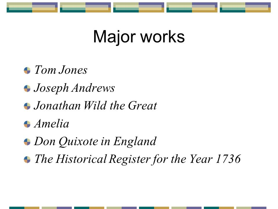 Major works Tom Jones Joseph Andrews Jonathan Wild the Great Amelia Don Quixote in England The Historical Register for the Year 1736