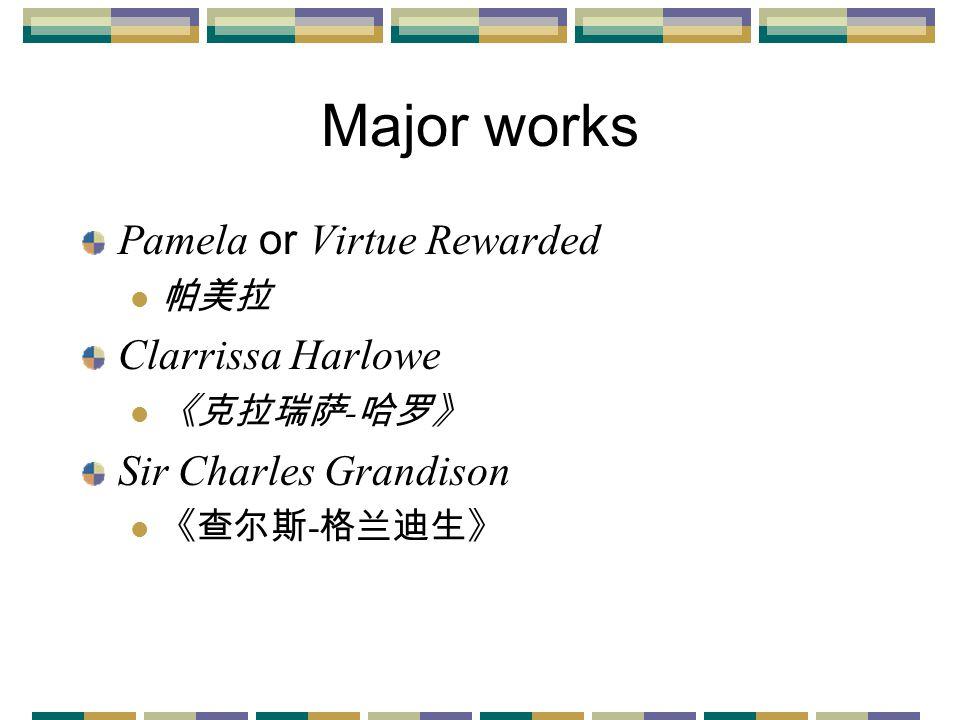 Major works Pamela or Virtue Rewarded 帕美拉 Clarrissa Harlowe 《克拉瑞萨 - 哈罗》 Sir Charles Grandison 《查尔斯 - 格兰迪生》