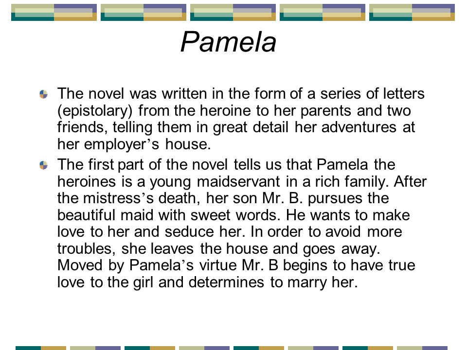 Pamela The novel was written in the form of a series of letters (epistolary) from the heroine to her parents and two friends, telling them in great detail her adventures at her employer ' s house.