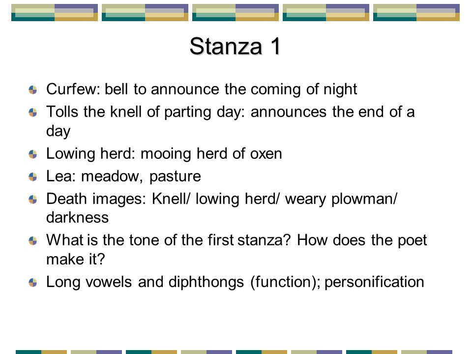 Stanza 1 Curfew: bell to announce the coming of night Tolls the knell of parting day: announces the end of a day Lowing herd: mooing herd of oxen Lea: meadow, pasture Death images: Knell/ lowing herd/ weary plowman/ darkness What is the tone of the first stanza.
