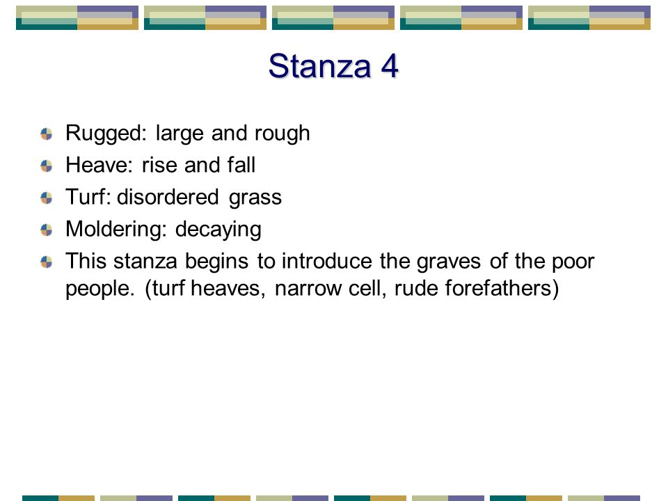 Stanza 4 Rugged: large and rough Heave: rise and fall Turf: disordered grass Moldering: decaying This stanza begins to introduce the graves of the poor people.