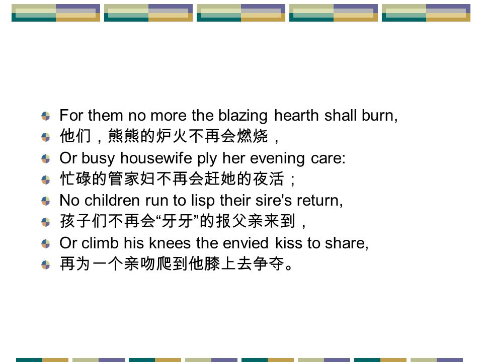 For them no more the blazing hearth shall burn, 他们,熊熊的炉火不再会燃烧, Or busy housewife ply her evening care: 忙碌的管家妇不再会赶她的夜活; No children run to lisp their sire s return, 孩子们不再会 牙牙 的报父亲来到, Or climb his knees the envied kiss to share, 再为一个亲吻爬到他膝上去争夺。