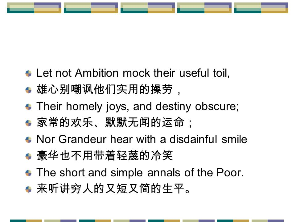 Let not Ambition mock their useful toil, 雄心别嘲讽他们实用的操劳, Their homely joys, and destiny obscure; 家常的欢乐、默默无闻的运命; Nor Grandeur hear with a disdainful smile 豪华也不用带着轻蔑的冷笑 The short and simple annals of the Poor.