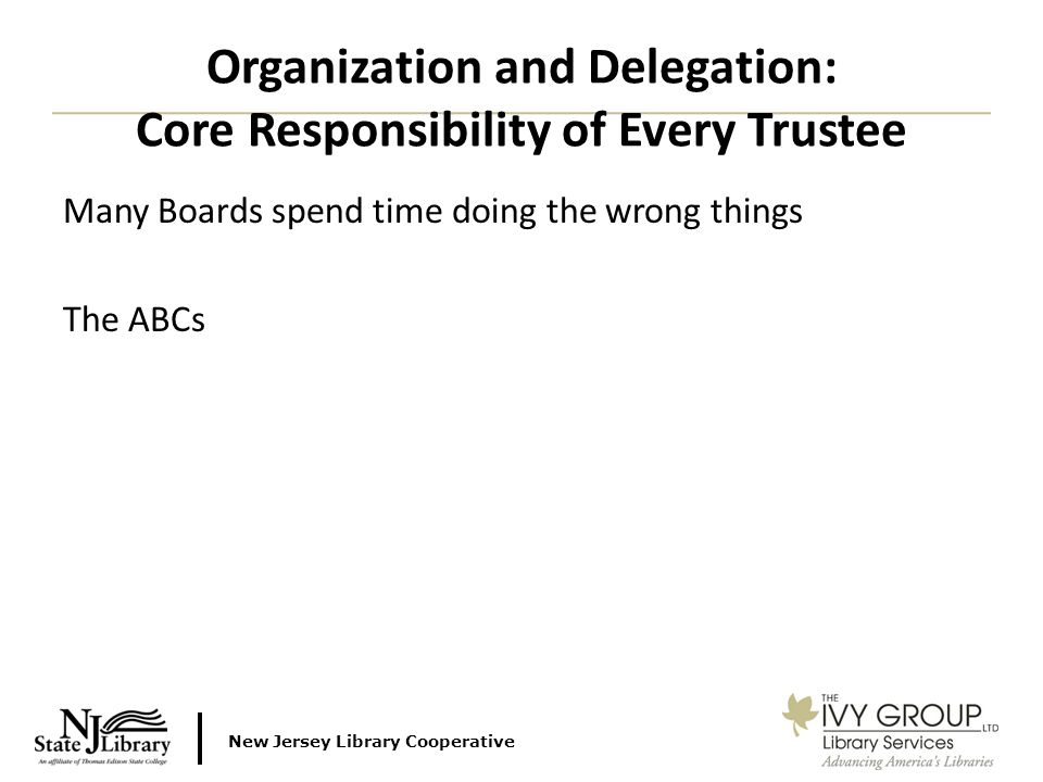 New Jersey Library Cooperative Many Boards spend time doing the wrong things The ABCs Organization and Delegation: Core Responsibility of Every Trustee
