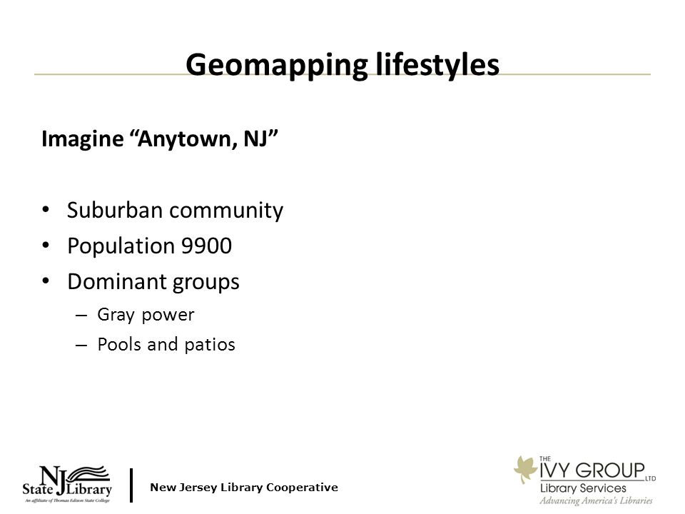 New Jersey Library Cooperative Imagine Anytown, NJ Suburban community Population 9900 Dominant groups – Gray power – Pools and patios Geomapping lifestyles
