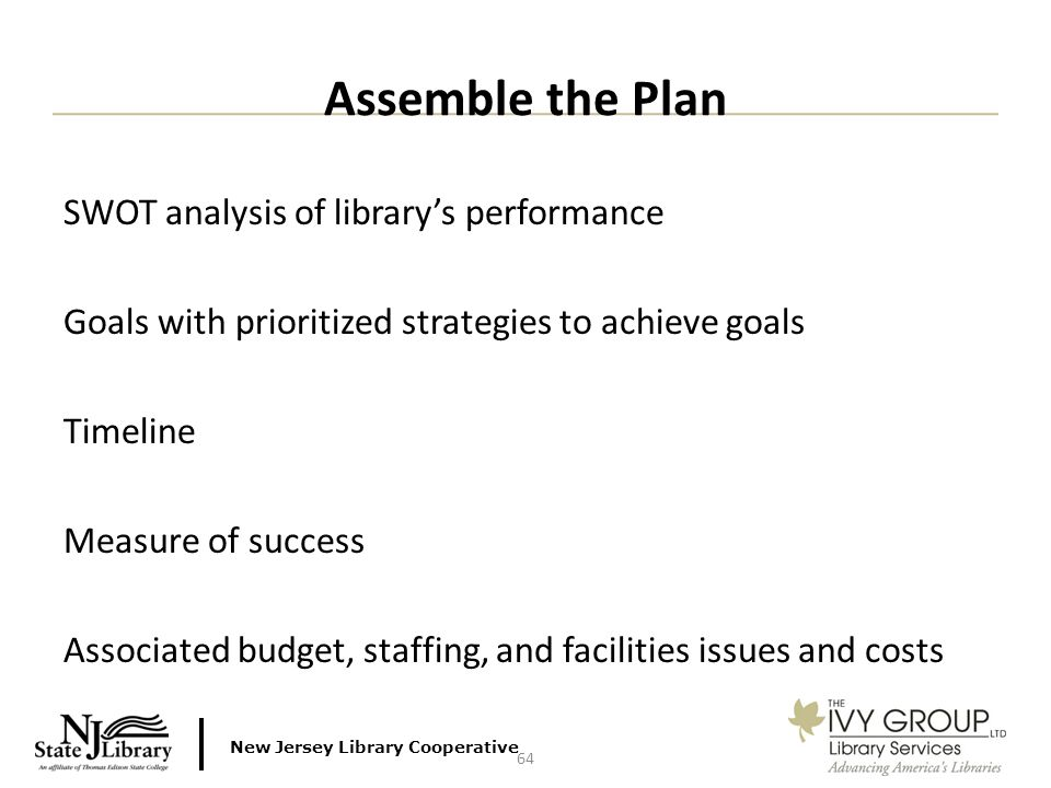 New Jersey Library Cooperative SWOT analysis of library's performance Goals with prioritized strategies to achieve goals Timeline Measure of success Associated budget, staffing, and facilities issues and costs Assemble the Plan 64