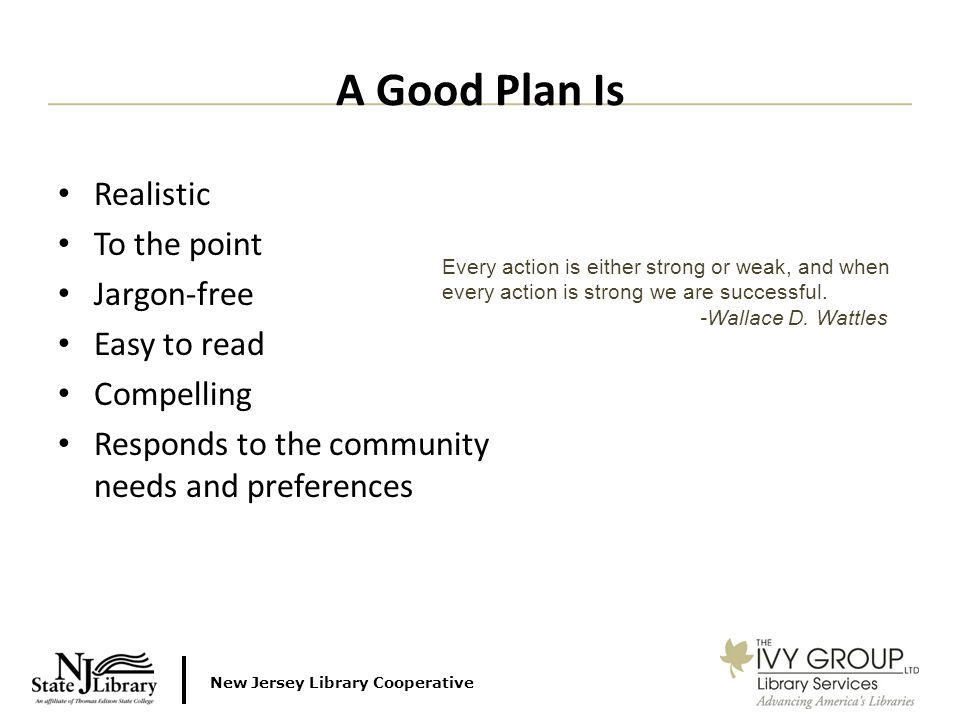 New Jersey Library Cooperative Realistic To the point Jargon-free Easy to read Compelling Responds to the community needs and preferences A Good Plan Is Every action is either strong or weak, and when every action is strong we are successful.