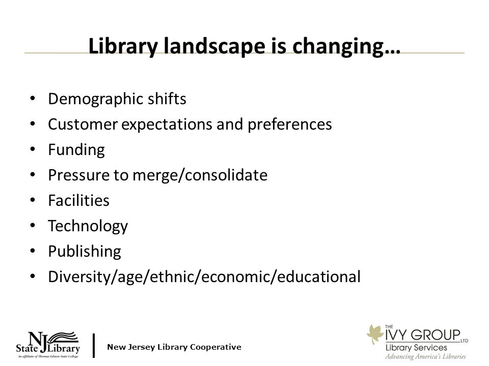 New Jersey Library Cooperative Demographic shifts Customer expectations and preferences Funding Pressure to merge/consolidate Facilities Technology Publishing Diversity/age/ethnic/economic/educational Library landscape is changing…