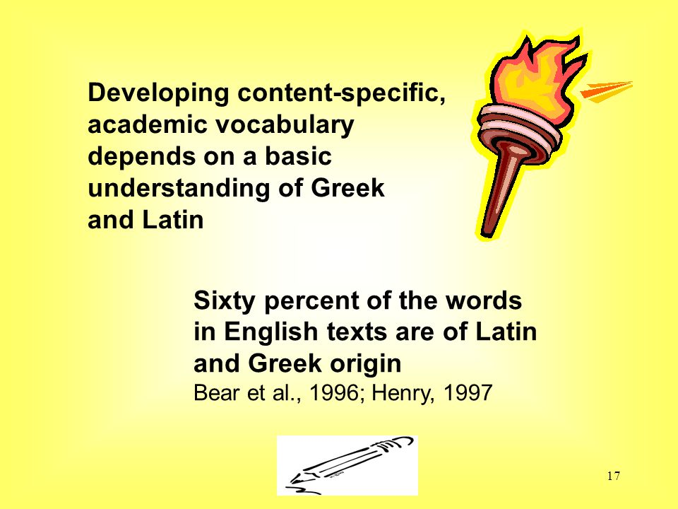 Susan Ebbers 200517 Developing content-specific, academic vocabulary depends on a basic understanding of Greek and Latin Sixty percent of the words in English texts are of Latin and Greek origin Bear et al., 1996; Henry, 1997