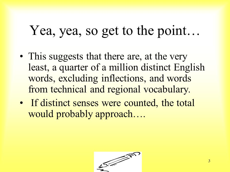 Susan Ebbers 20053 Yea, yea, so get to the point… This suggests that there are, at the very least, a quarter of a million distinct English words, excluding inflections, and words from technical and regional vocabulary.