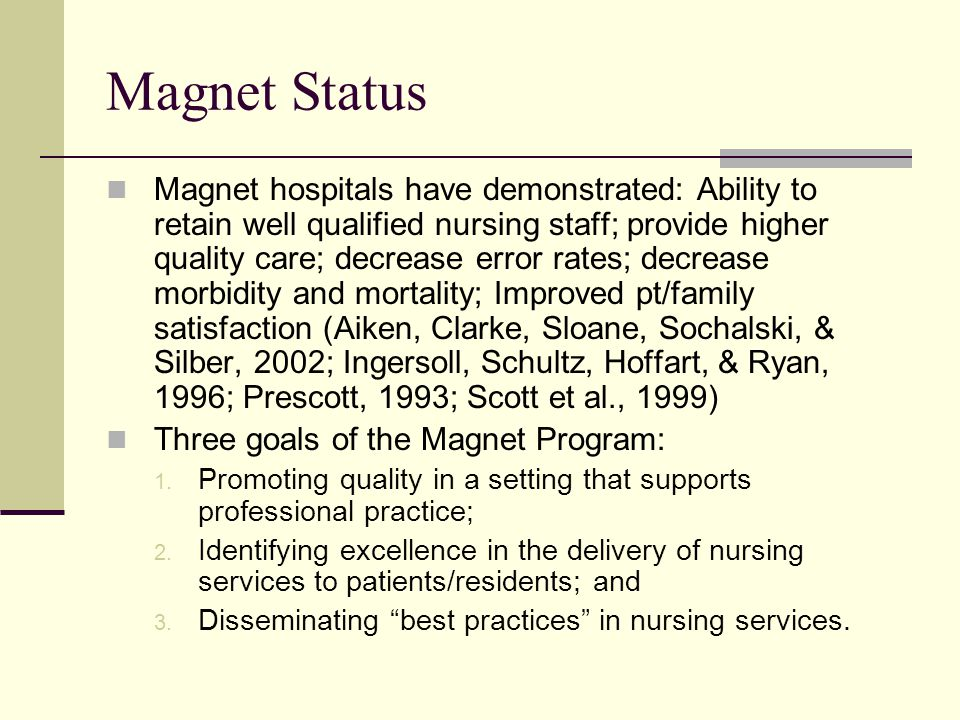 Magnet Status Magnet hospitals have demonstrated: Ability to retain well qualified nursing staff; provide higher quality care; decrease error rates; decrease morbidity and mortality; Improved pt/family satisfaction (Aiken, Clarke, Sloane, Sochalski, & Silber, 2002; Ingersoll, Schultz, Hoffart, & Ryan, 1996; Prescott, 1993; Scott et al., 1999) Three goals of the Magnet Program: 1.