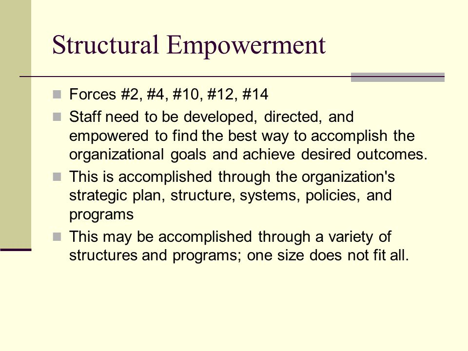 Structural Empowerment Forces #2, #4, #10, #12, #14 Staff need to be developed, directed, and empowered to find the best way to accomplish the organizational goals and achieve desired outcomes.