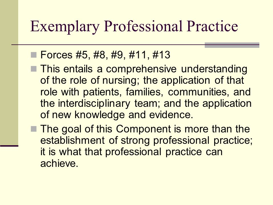 Exemplary Professional Practice Forces #5, #8, #9, #11, #13 This entails a comprehensive understanding of the role of nursing; the application of that role with patients, families, communities, and the interdisciplinary team; and the application of new knowledge and evidence.