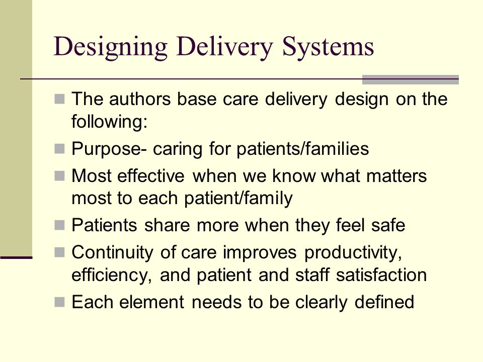 Designing Delivery Systems The authors base care delivery design on the following: Purpose- caring for patients/families Most effective when we know what matters most to each patient/family Patients share more when they feel safe Continuity of care improves productivity, efficiency, and patient and staff satisfaction Each element needs to be clearly defined