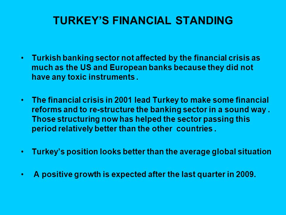 TURKEY'S FINANCIAL STANDING Turkish banking sector not affected by the financial crisis as much as the US and European banks because they did not have any toxic instruments.